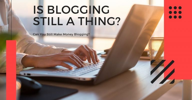 Is Blogging Still a Thing in 2021? [Can You Still Make Money Blogging?]